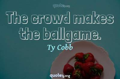 Photo Quote of The crowd makes the ballgame.