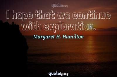 Photo Quote of I hope that we continue with exploration.