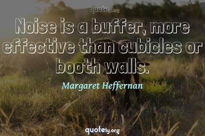 Photo Quote of Noise is a buffer, more effective than cubicles or booth walls.