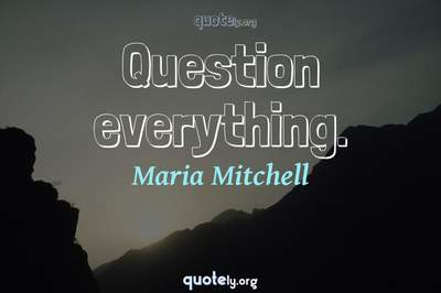 Photo Quote of Question everything.