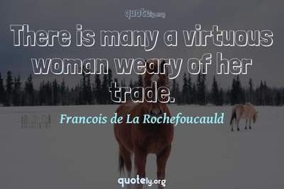 Photo Quote of There is many a virtuous woman weary of her trade.