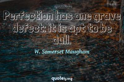 Photo Quote of Perfection has one grave defect: it is apt to be dull.