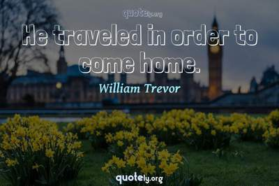 Photo Quote of He traveled in order to come home.