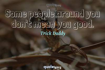 Photo Quote of Some people around you don't mean you good.