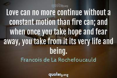 Photo Quote of Love can no more continue without a constant motion than fire can; and when once you take hope and fear away, you take from it its very life and being.