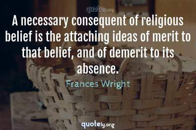 Photo Quote of A necessary consequent of religious belief is the attaching ideas of merit to that belief, and of demerit to its absence.