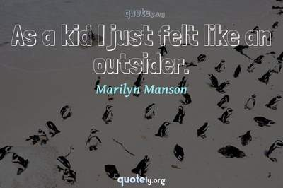 Photo Quote of As a kid I just felt like an outsider.