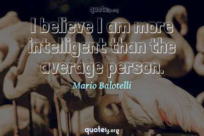 Photo Quote of I believe I am more intelligent than the average person.
