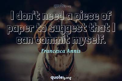 Photo Quote of I don't need a piece of paper to suggest that I can commit myself.