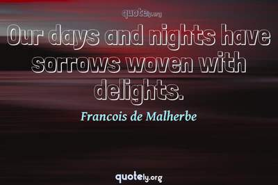 Photo Quote of Our days and nights have sorrows woven with delights.