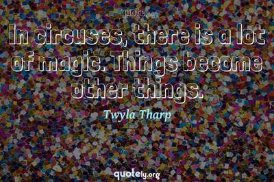 Photo Quote of In circuses, there is a lot of magic. Things become other things.