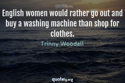 Photo Quote of English women would rather go out and buy a washing machine than shop for clothes.