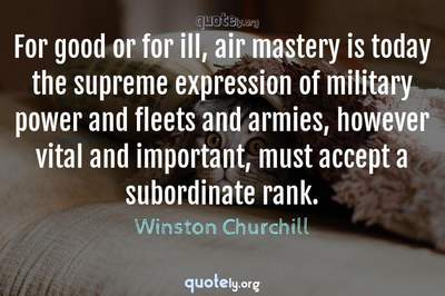 Photo Quote of For good or for ill, air mastery is today the supreme expression of military power and fleets and armies, however vital and important, must accept a subordinate rank.