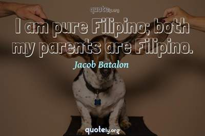 Photo Quote of I am pure Filipino; both my parents are Filipino.