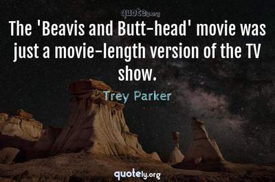 Photo Quote of The 'Beavis and Butt-head' movie was just a movie-length version of the TV show.