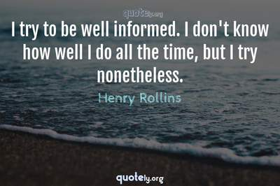 Photo Quote of I try to be well informed. I don't know how well I do all the time, but I try nonetheless.
