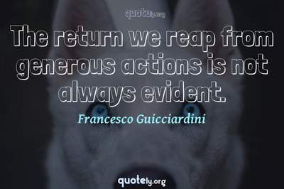 Photo Quote of The return we reap from generous actions is not always evident.
