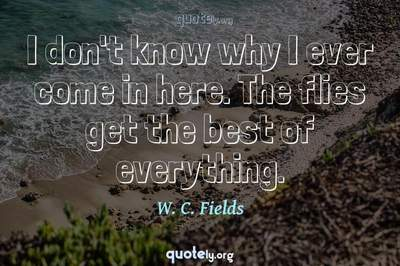 Photo Quote of I don't know why I ever come in here. The flies get the best of everything.