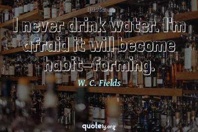 Photo Quote of I never drink water. I'm afraid it will become habit-forming.