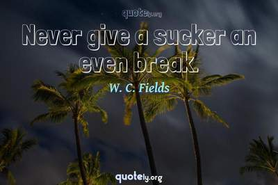 Photo Quote of Never give a sucker an even break.