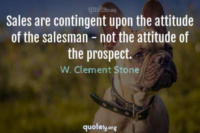 Photo Quote of Sales are contingent upon the attitude of the salesman - not the attitude of the prospect.