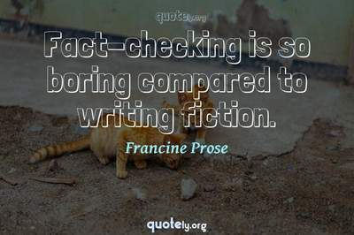 Photo Quote of Fact-checking is so boring compared to writing fiction.