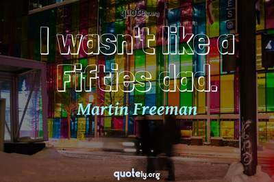 Photo Quote of I wasn't like a Fifties dad.