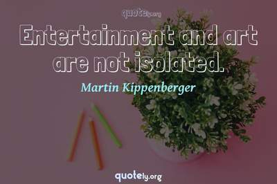 Photo Quote of Entertainment and art are not isolated.
