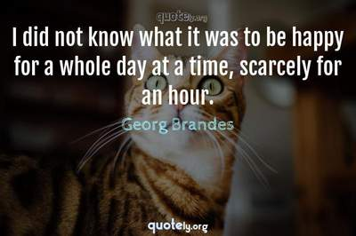 Photo Quote of I did not know what it was to be happy for a whole day at a time, scarcely for an hour.