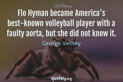 Photo Quote of Flo Hyman became America's best-known volleyball player with a faulty aorta, but she did not know it.