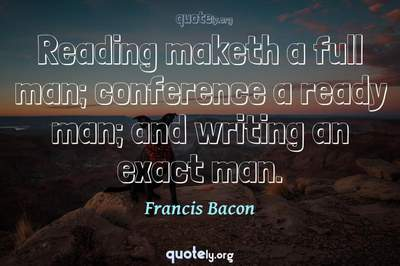 Photo Quote of Reading maketh a full man; conference a ready man; and writing an exact man.
