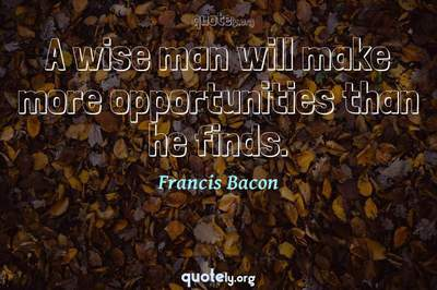 Photo Quote of A wise man will make more opportunities than he finds.