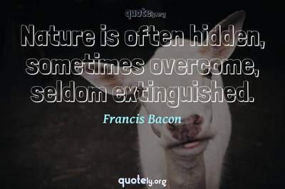 Photo Quote of Nature is often hidden, sometimes overcome, seldom extinguished.