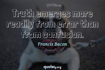 Photo Quote of Truth emerges more readily from error than from confusion.