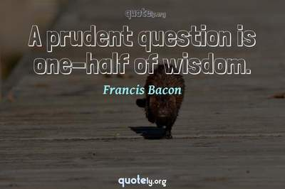 Photo Quote of A prudent question is one-half of wisdom.