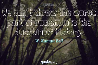 Photo Quote of We can't throw the worst part of racism into the dustbin of history.
