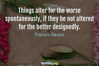 Photo Quote of Things alter for the worse spontaneously, if they be not altered for the better designedly.