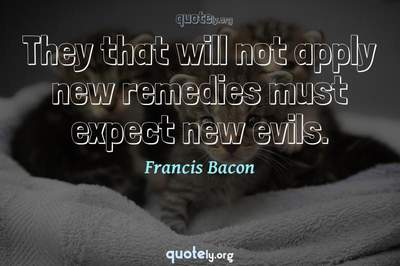 Photo Quote of They that will not apply new remedies must expect new evils.