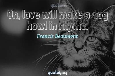 Photo Quote of Oh, love will make a dog howl in rhyme.