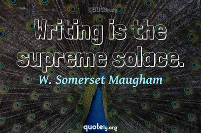 Photo Quote of Writing is the supreme solace.