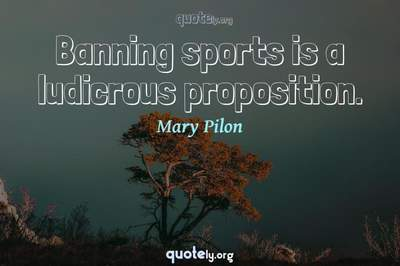 Photo Quote of Banning sports is a ludicrous proposition.