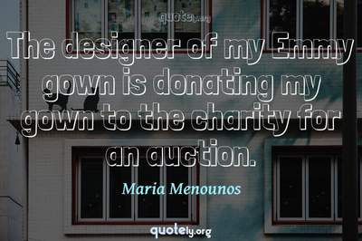 Photo Quote of The designer of my Emmy gown is donating my gown to the charity for an auction.