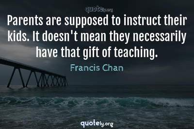 Photo Quote of Parents are supposed to instruct their kids. It doesn't mean they necessarily have that gift of teaching.
