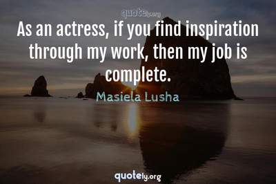 Photo Quote of As an actress, if you find inspiration through my work, then my job is complete.