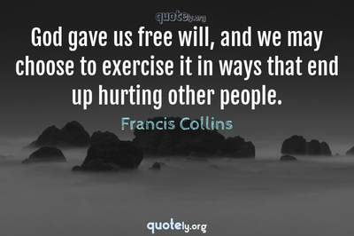 Photo Quote of God gave us free will, and we may choose to exercise it in ways that end up hurting other people.