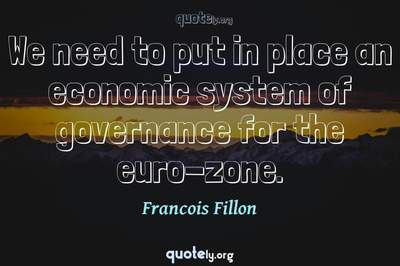 Photo Quote of We need to put in place an economic system of governance for the euro-zone.