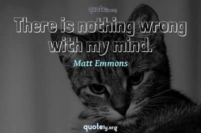 Photo Quote of There is nothing wrong with my mind.