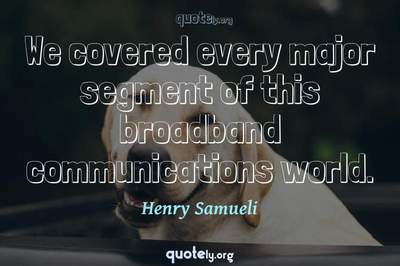 Photo Quote of We covered every major segment of this broadband communications world.