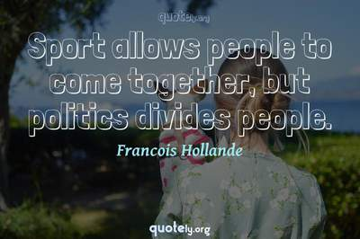 Photo Quote of Sport allows people to come together, but politics divides people.