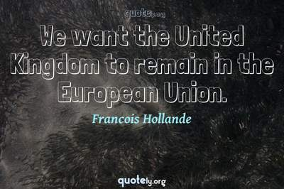 Photo Quote of We want the United Kingdom to remain in the European Union.